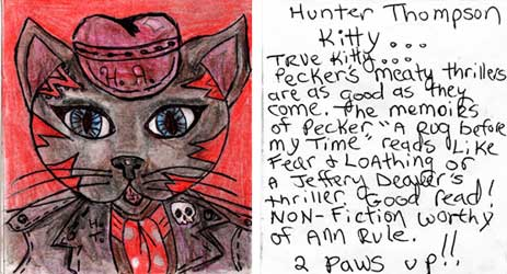 "peckhunt.jpg Hunter Thompson Kitty - True Kitty - Pecker's meaty thrillers are as good as they come. The memoirs of Pecker ""A Rug Before My Time"" reads like Fear and Loathing or a Jeffery Deaver's thriller. Good read! Nonfiction worthy of Ann Rule. 2 paws up!!"